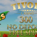 300 Flowers free spins NO DEPOSIT REQUIRED available with this new Exclusive Tivoli No Deposit Bonus Code.